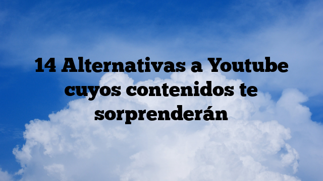14 Alternativas a Youtube cuyos contenidos te sorprenderán