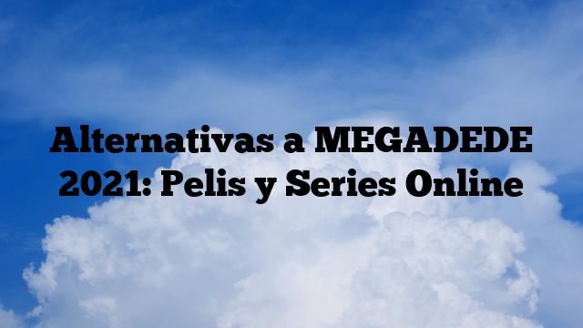 Alternativas a MEGADEDE 2021: Pelis y Series Online