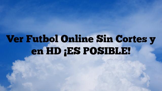 Ver Futbol Online Sin Cortes y en HD ¡ES POSIBLE!